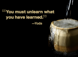 empty your cup - you must unlearn what you have learned